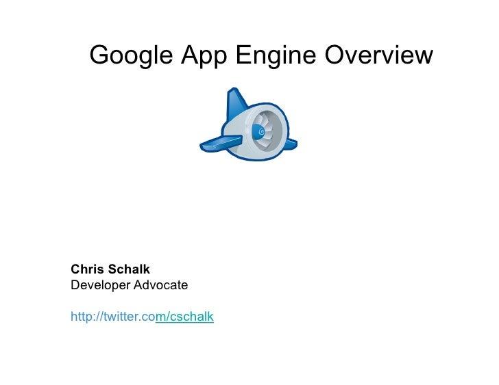 Google App Engine Overview     Chris Schalk Developer Advocate  http://twitter.com/cschalk
