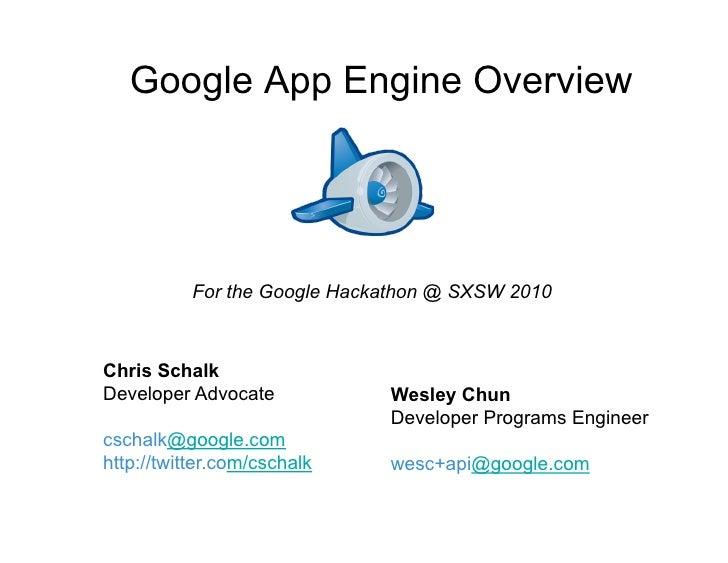 Google App Engine Overview                For the Google Hackathon @ SXSW 2010    Chris Schalk Developer Advocate         ...