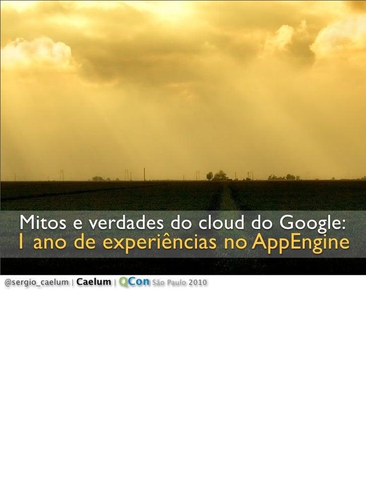 Mitos e verdades do cloud do Google:   1 ano de experiências no AppEngine @sergio_caelum   Caelum   QCon São Paulo 2010