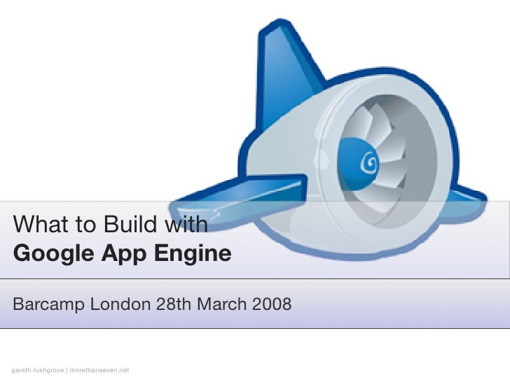 What to Build with Google App Engine  Barcamp London 28th March 2008   gareth rushgrove | morethanseven.net