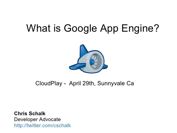 What is Google App Engine?              CloudPlay - April 29th, Sunnyvale Ca     Chris Schalk Developer Advocate http://tw...