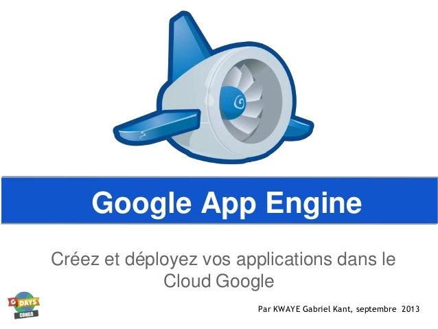 Google App Engine Créez et déployez vos applications dans le Cloud Google Par KWAYE Gabriel Kant, septembre 2013