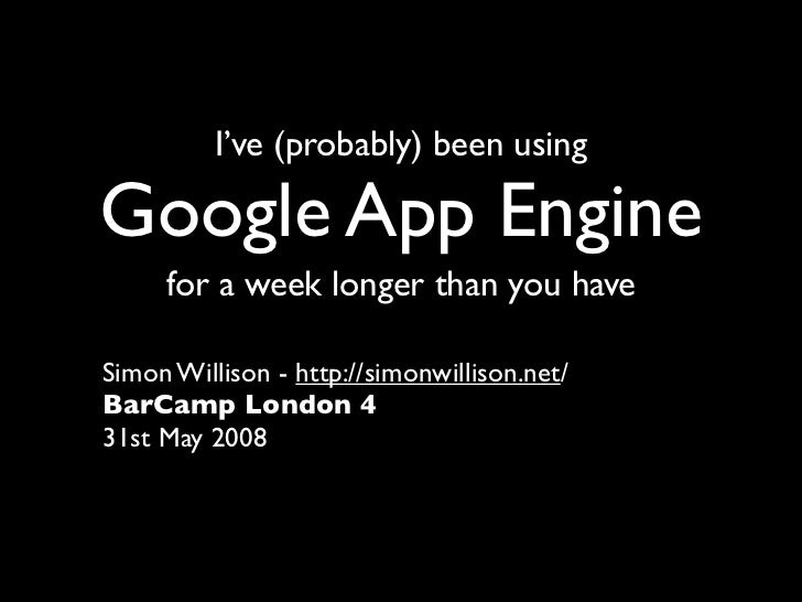 I've (probably) been using  Google App Engine      for a week longer than you have  Simon Willison - http://simonwillison....