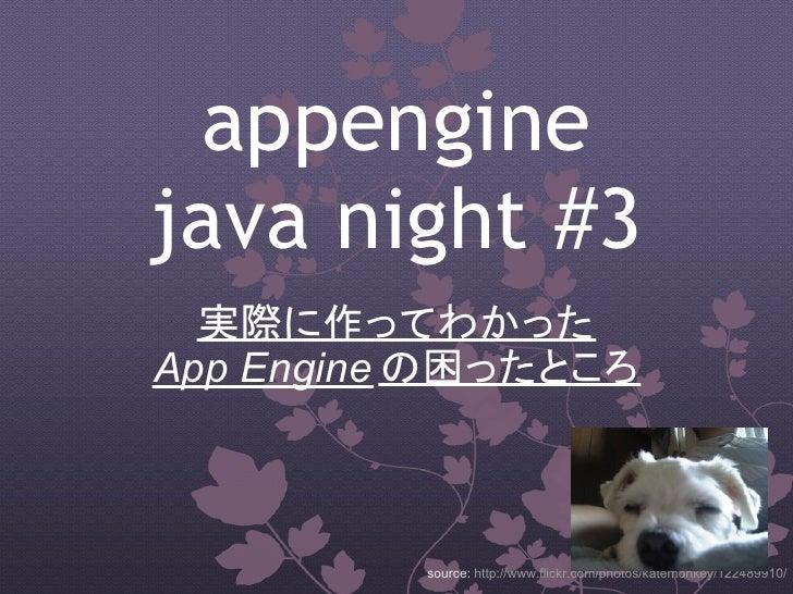 appengine java night #3   実際に作ってわかった App Engine の困ったところ              source: http://www.flickr.com/photos/katemonkey/12248...