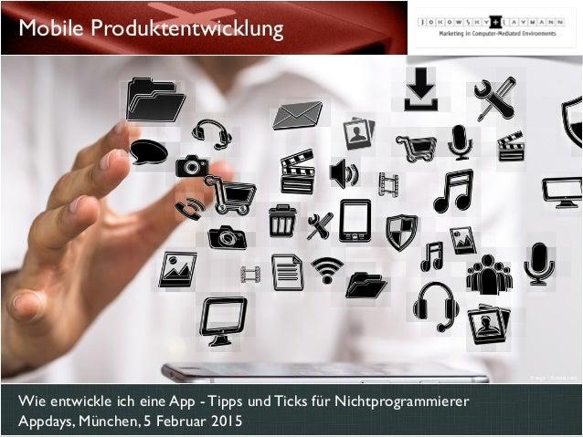 Wie entwickle ich eine App - Tipps und Ticks für Nichtprogrammierer Appdays, München, 5 Februar 2015 Mobile Produktentwick...