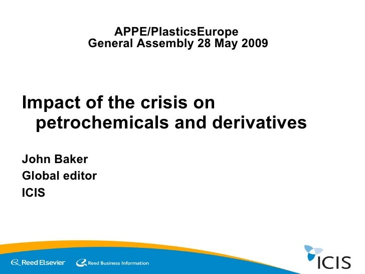 <ul><li>Impact of the crisis on petrochemicals and derivatives </li></ul><ul><li>John Baker </li></ul><ul><li>Global edito...