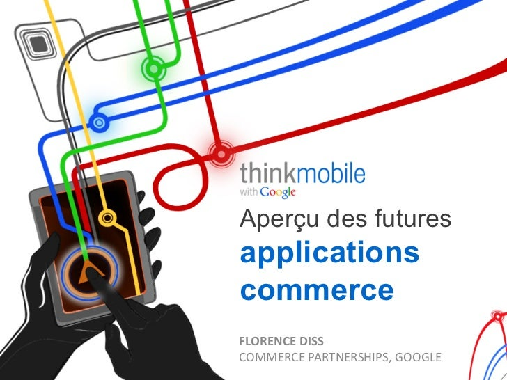 Aperçu des futuresapplicationscommerceFLORENCE	  DISS	  COMMERCE	  PARTNERSHIPS,	  GOOGLE
