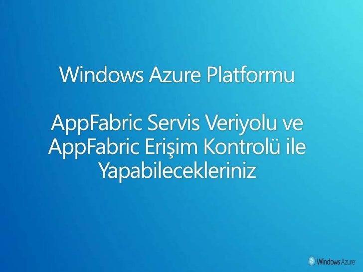 Windows Azure Platformu AppFabric Servis Veriyolu ve AppFabric Erişim Kontrolü ile Yapabilecekleriniz<br />
