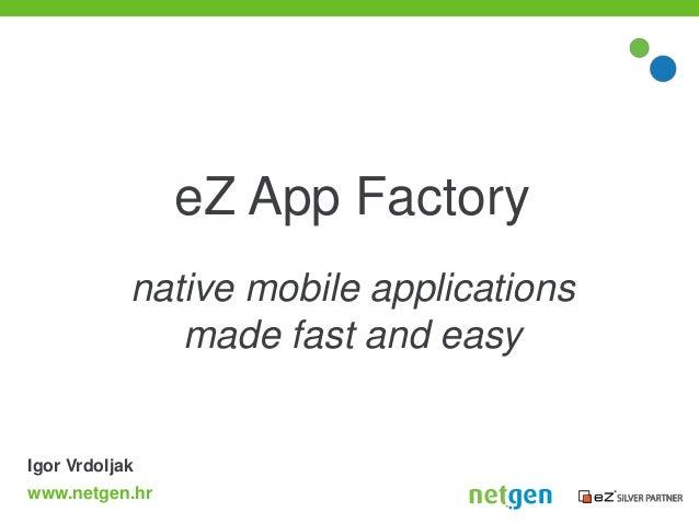 eZ App Factory            native mobile applications               made fast and easyIgor Vrdoljakwww.netgen.hr
