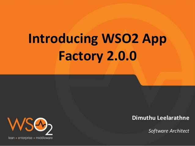 Introducing WSO2 App Factory 2.0.0 Dimuthu Leelarathne Software Architect