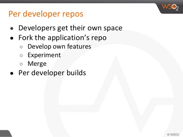 Per developer repos ● Developers get their own space ● Fork the application's repo ○ Develop own features ○ Experiment ○ M...
