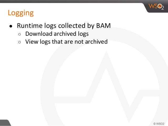 Logging ● Runtime logs collected by BAM ○ Download archived logs ○ View logs that are not archived