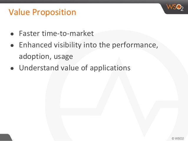 Value Proposition ● Faster time-to-market ● Enhanced visibility into the performance, adoption, usage ● Understand value o...
