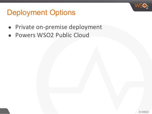 Deployment Options ● Private on-premise deployment ● Powers WSO2 Public Cloud