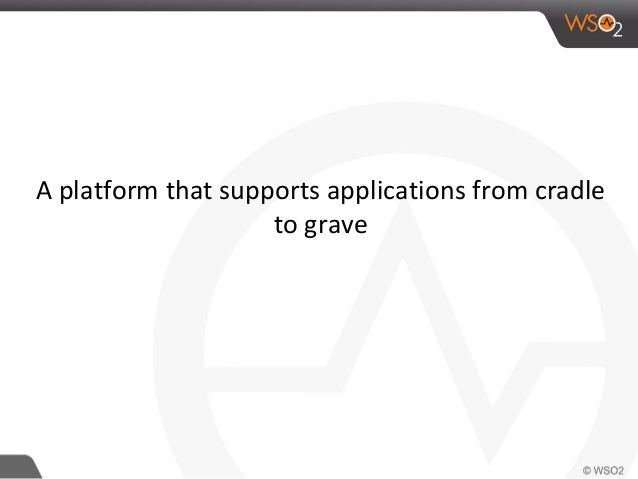 A platform that supports applications from cradle to grave