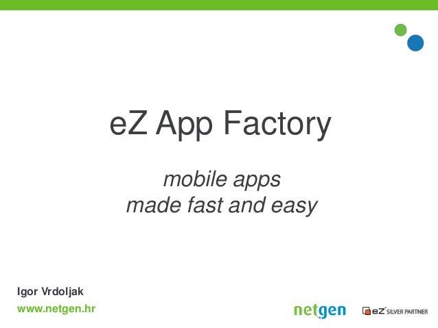 eZ App Factory                  mobile apps                made fast and easyIgor Vrdoljakwww.netgen.hr