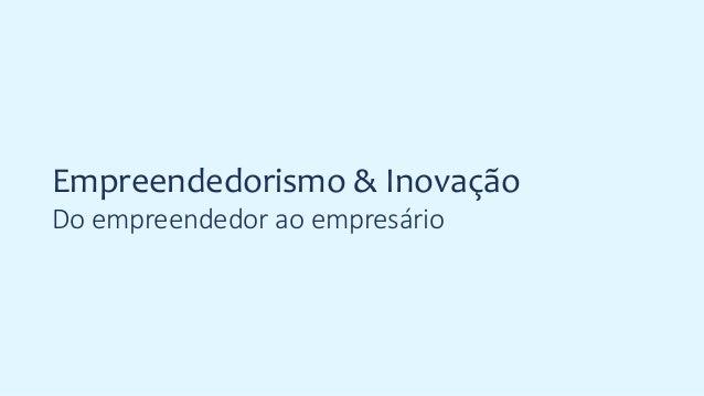 Empreendedorismo & Inovação Do empreendedor ao empresário
