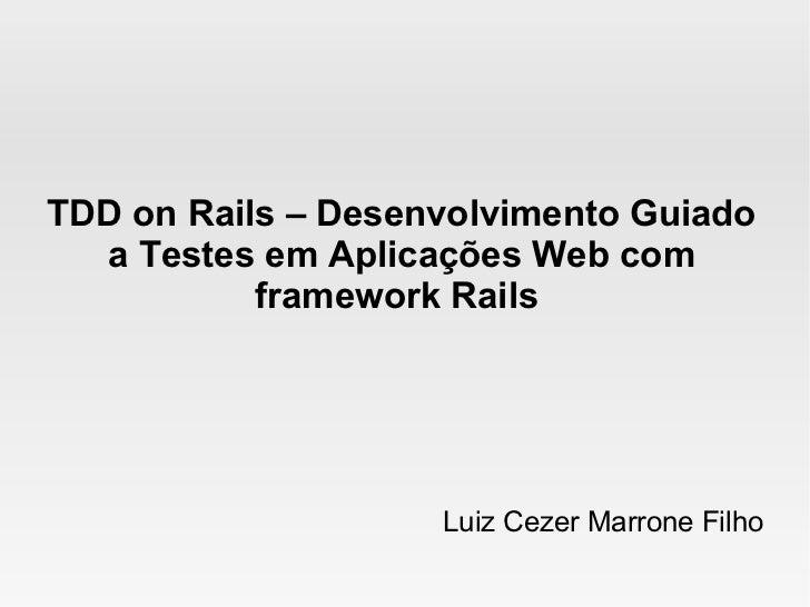 TDD on Rails – Desenvolvimento Guiado  a Testes em Aplicações Web com           framework Rails                    Luiz Ce...