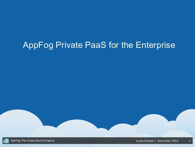 AppFog Private PaaS for the EnterpriseAppFog: The Cross-Cloud Company     Lucas Carlson | December 2012   1