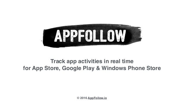 Track app activities in real time for App Store, Google Play & Windows Phone Store © 2016 AppFollow.io