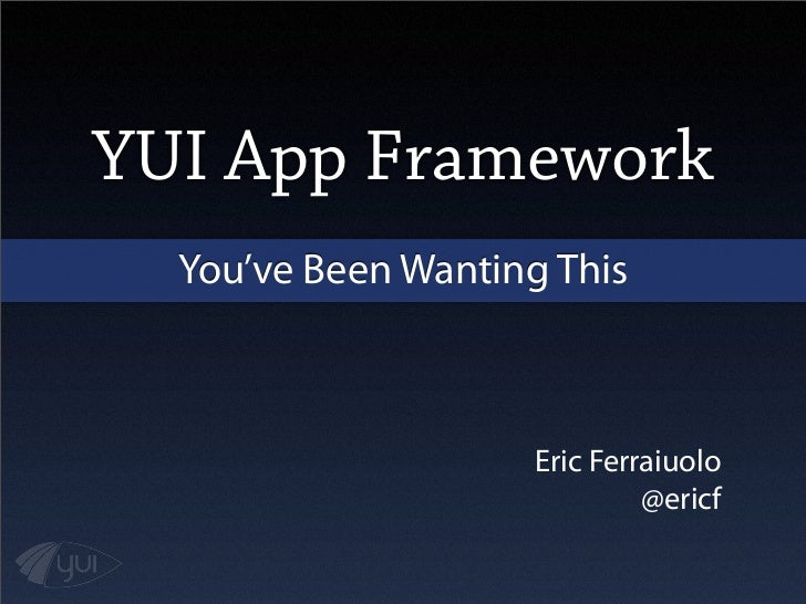YUI App Framework  You've Been Wanting This                     Eric Ferraiuolo                              @ericf