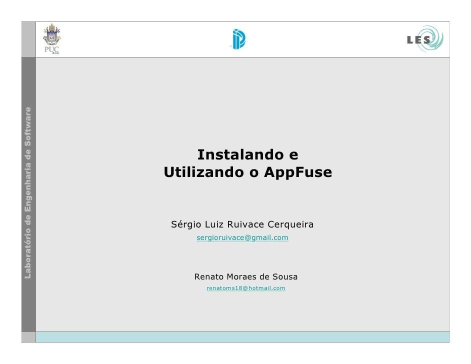 Instalando e Utilizando o AppFuse   Sérgio Luiz Ruivace Cerqueira      sergioruivace@gmail.com         Renato Moraes de So...
