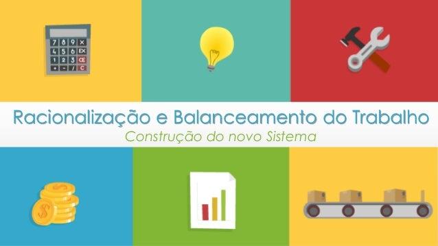 Racionalização e Balanceamento do Trabalho Construção do novo Sistema