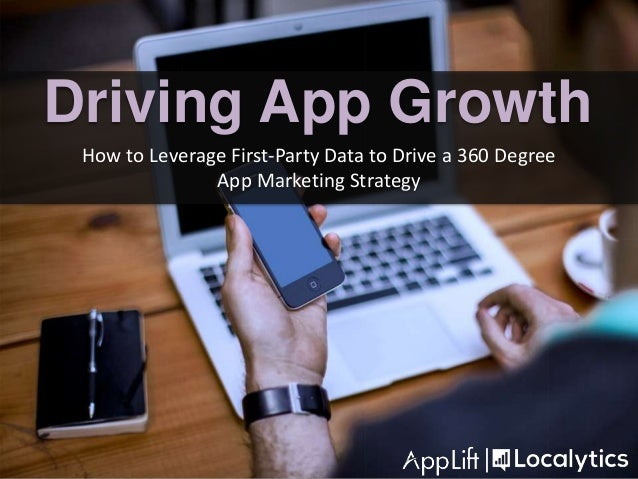 How to Leverage First-Party Data to Drive a 360 Degree App Marketing Strategy Driving App Growth