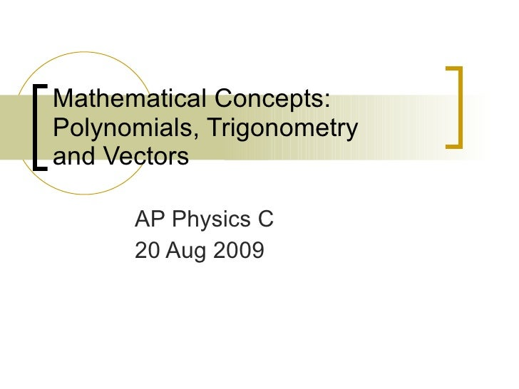 Mathematical Concepts: Polynomials, Trigonometry  and Vectors AP Physics C 20 Aug 2009