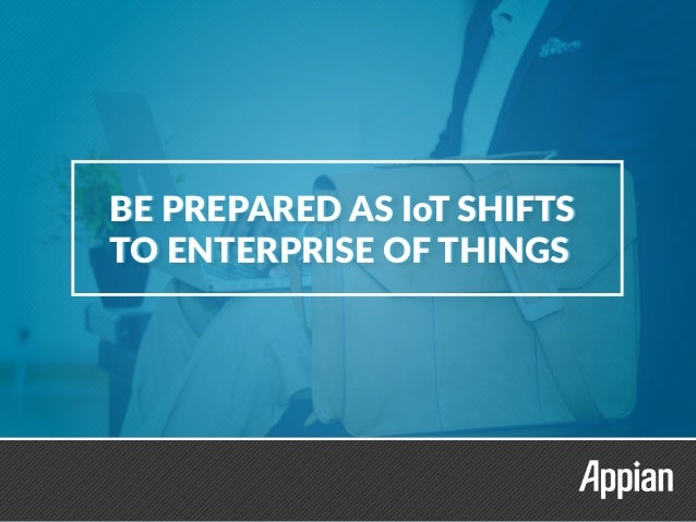 BE PREPARED AS IoT SHIFTS TO ENTERPRISE OF THINGS BE PREPARED AS IoT SHIFTS TO ENTERPRISE OF THINGS