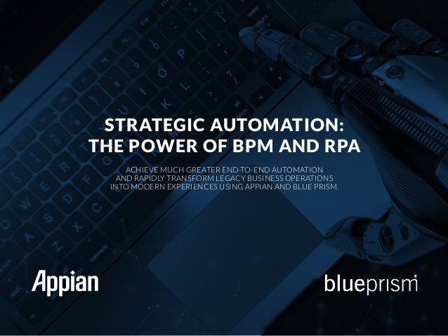STRATEGIC AUTOMATION: THE POWER OF BPM AND RPA ACHIEVE MUCH GREATER END-TO-END AUTOMATION AND RAPIDLY TRANSFORM LEGACY BUS...