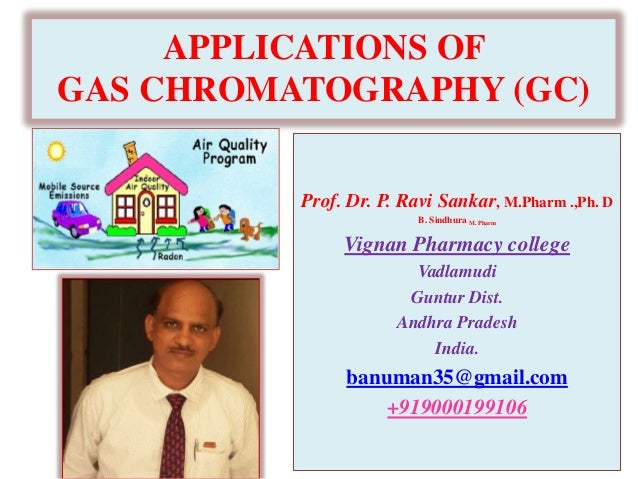 APPLICATIONS OF GAS CHROMATOGRAPHY (GC) Prof. Dr. P. Ravi Sankar, M.Pharm .,Ph. D B. Sindhura M. Pharm Vignan Pharmacy col...