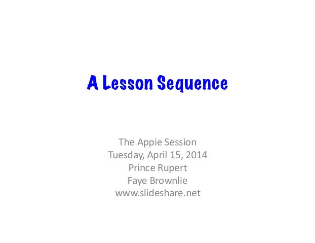 A Lesson Sequence The	   Appie	   Session	    Tuesday,	   April	   15,	   2014	    Prince	   Rupert	    Faye	   Brownlie	 ...