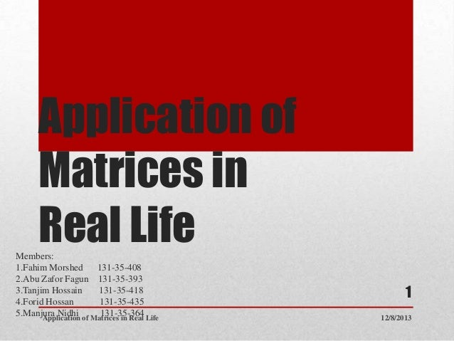 Application of Matrices in Real Life Members: 1.Fahim Morshed 131-35-408 2.Abu Zafor Fagun 131-35-393 3.Tanjim Hossain 131...