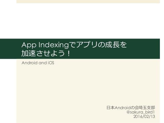 App Indexingでアプリの成⻑⾧長を 加速させよう! Android and iOS ⽇日本Androidの会埼⽟玉⽀支部 @sakura_bird1 2016/02/13