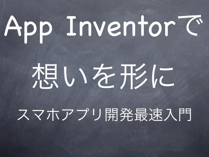 App Inventorで 想いを形にスマホアプリ開発最速入門