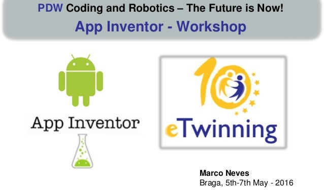 Marco Neves Braga, 5th-7th May - 2016 PDW Coding and Robotics – The Future is Now! App Inventor - Workshop