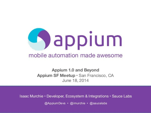 mobile automation made awesome Isaac Murchie • Developer, Ecosystem & Integrations • Sauce Labs   @AppiumDevs • @imurchie...