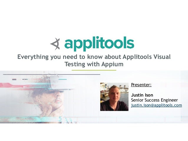 Everything you need to know about Applitools Visual Testing with Appium Presenter: Justin Ison Senior Success Engineer jus...