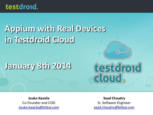 Appium with Real Devices in Testdroid Cloud  January 8th 2014  Jouko Kaasila Co-Founder and COO Jouko.kaasila@bitbar.com  ...