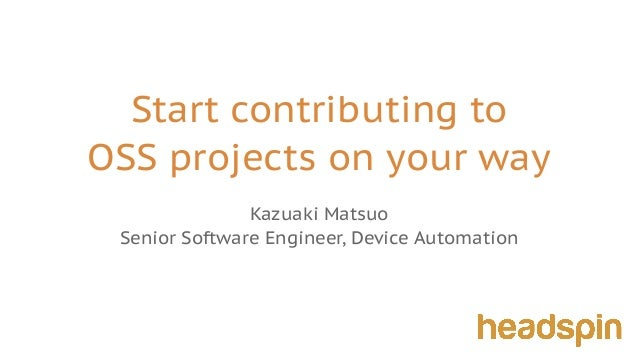Start contributing to OSS projects on your way Kazuaki Matsuo Senior Software Engineer, Device Automation