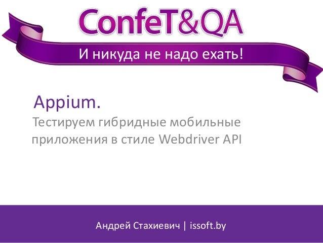 И никуда не надо ехать!  Appium. Тестируем гибридные мобильные приложения в стиле Webdriver API  Андрей Стахиевич   issoft...