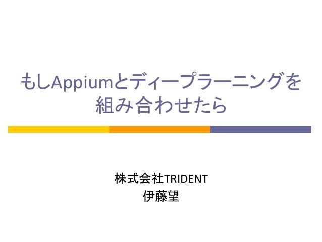 もしAppiumとディープラーニングを 組み合わせたら 株式会社TRIDENT 伊藤望