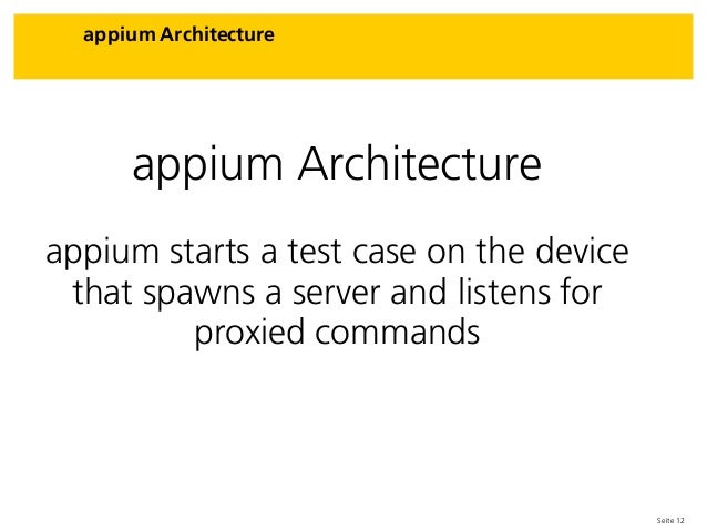 Seite 12 appium Architecture appium Architecture appium starts a test case on the device that spawns a server and listens ...