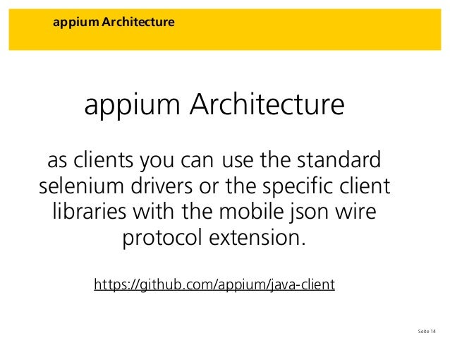 Seite 14 appium Architecture appium Architecture as clients you can use the standard selenium drivers or the specific clie...