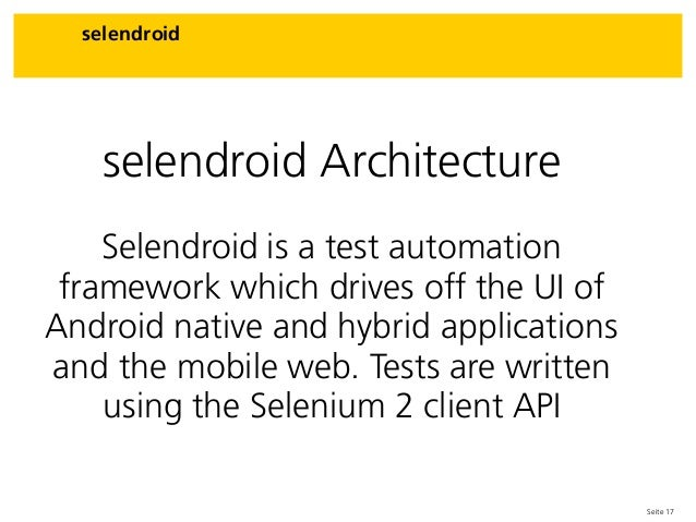 Seite 17 selendroid selendroid Architecture Selendroid is a test automation framework which drives off the UI of Android n...