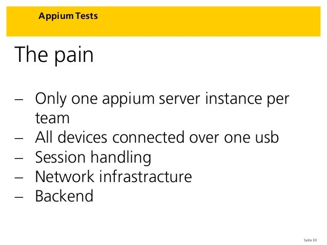 Seite 33 Appium Tests The pain  Only one appium server instance per team  All devices connected over one usb  Session h...