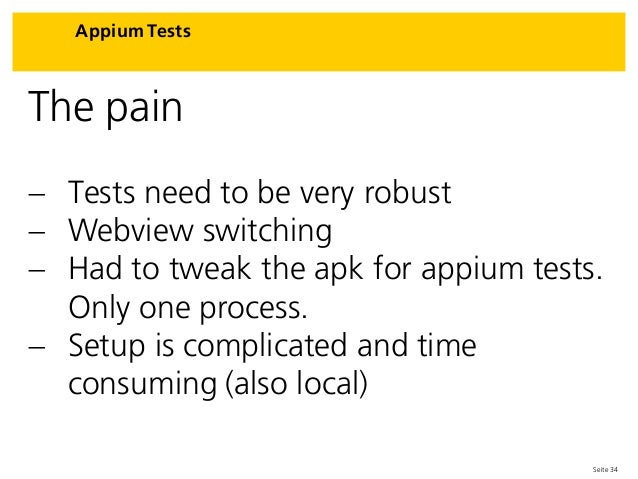 Seite 34 Appium Tests The pain  Tests need to be very robust  Webview switching  Had to tweak the apk for appium tests....