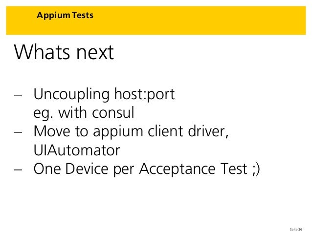 Seite 36 Appium Tests Whats next  Uncoupling host:port eg. with consul  Move to appium client driver, UIAutomator  One ...