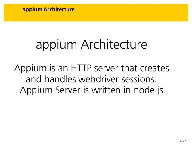 Seite 9 appium Architecture appium Architecture Appium is an HTTP server that creates and handles webdriver sessions. Appi...